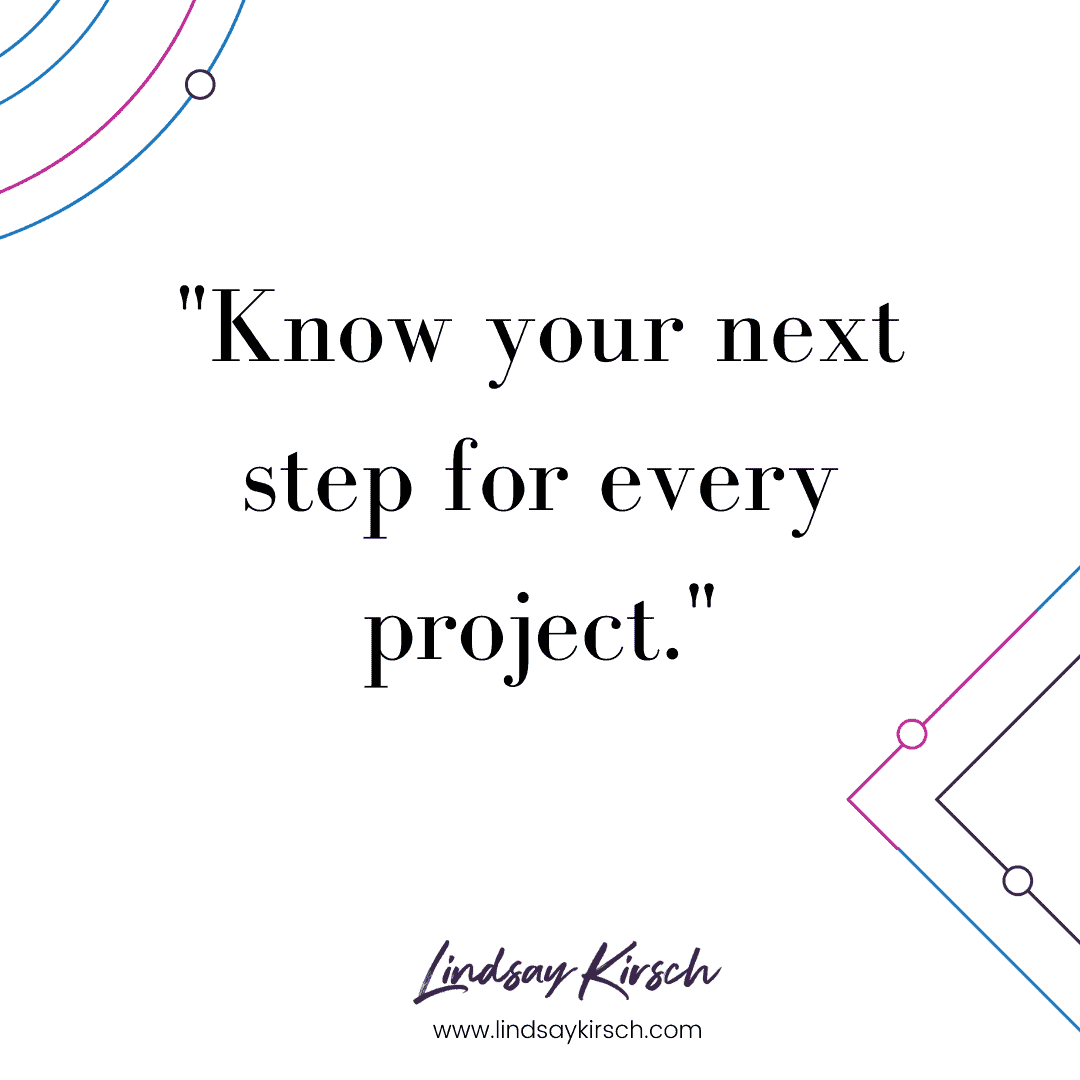 Keep your head above water by knowing the next step action for every project.